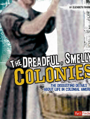The Dreadful Smelly Colonies: The Disgusting Details About Life in Colonial America<br />Elizabeth Raum, author